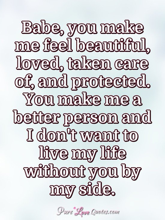 Babe You Make Me Feel Beautiful Loved Taken Care Of And Protected You Make Purelovequotes