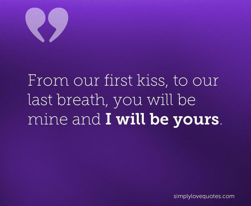 From Our First Kiss To Our Last Breath You Will Be Mine And I Will Be Love Quotes