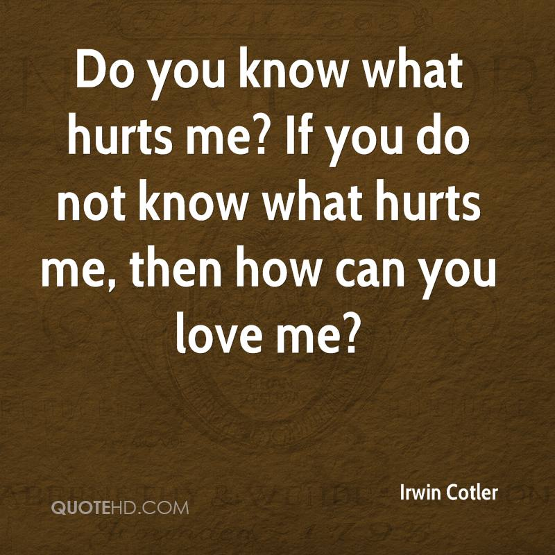 Do You Know What Hurts Me If You Do Not Know What Hurts Me