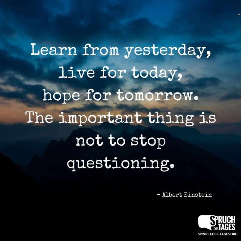 Learn From Yesterday Live For Today Hope For Tomorrow The Important Thing Is Not To Stop