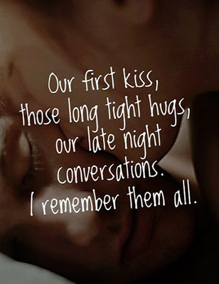 Our First Kiss Those Long Tight Hugs Our Late Night Conversations I Remember