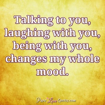 Talking To You Laughing With You Being With You Changes My Whole Mood