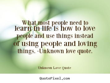 Love Quotes What Most People Need To Learn In Life Is How To Love