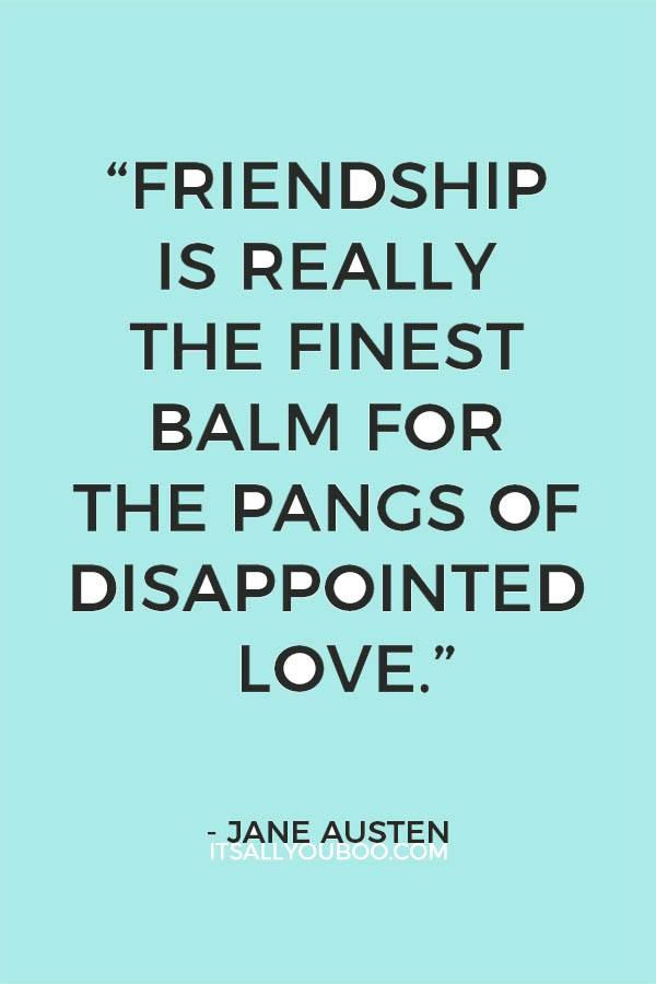 Friendship Is Really The Finest Balm For The Pangs Of Disappointed Love