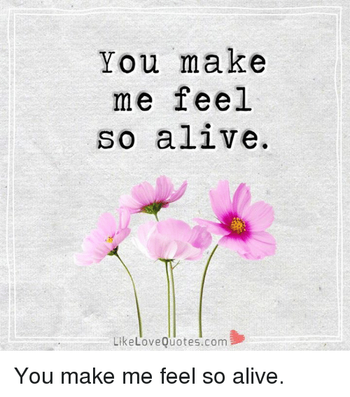 Alive Love And Memes You Make Me Feel So A Live Like