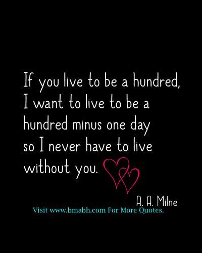 Sweet And Romantic Valentine Quotes For Him And Her If You Live To Be A Hundred I Want To Live To Be A Hundred Minus One Day So I Never Have To Live