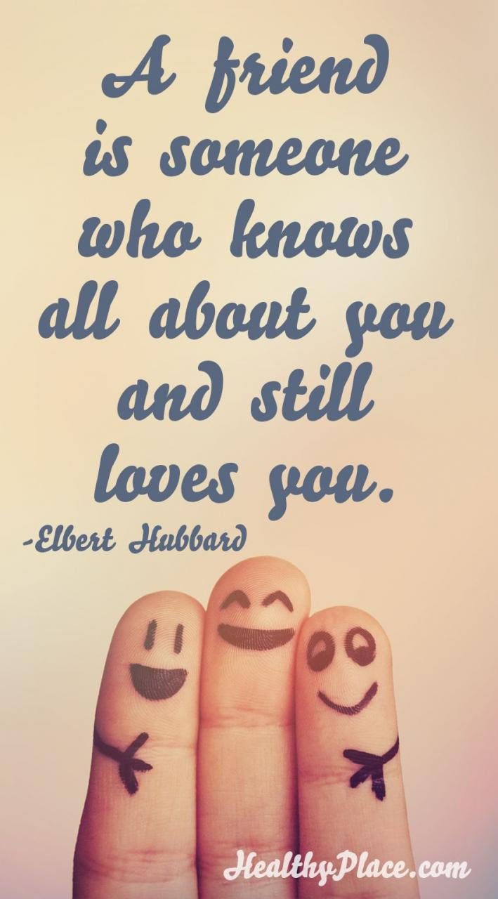 Positive Quote A Friend Is Someone Who Knows All About You And Still Loves You Www Healthyplace Com