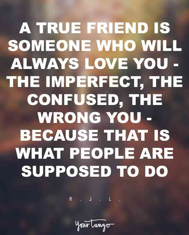 A True Friend Is Someone Who Will Always Love You The Imperfect The Confused The Wrong You Because That Is What People Are Supposed To Do