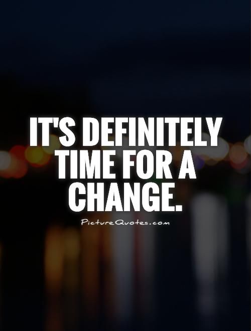 Its Definitely Time For A Change Picture Quotes