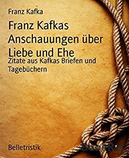 Franz Kafkas Anschauungen Uber Liebe Und Ehe Zitate Aus Kafkas Briefen Und Tagebuchern German