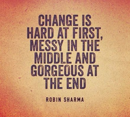 Change Is Hard At First Messy In The Middle And Gorgeous At The End Robin Sharma Quote