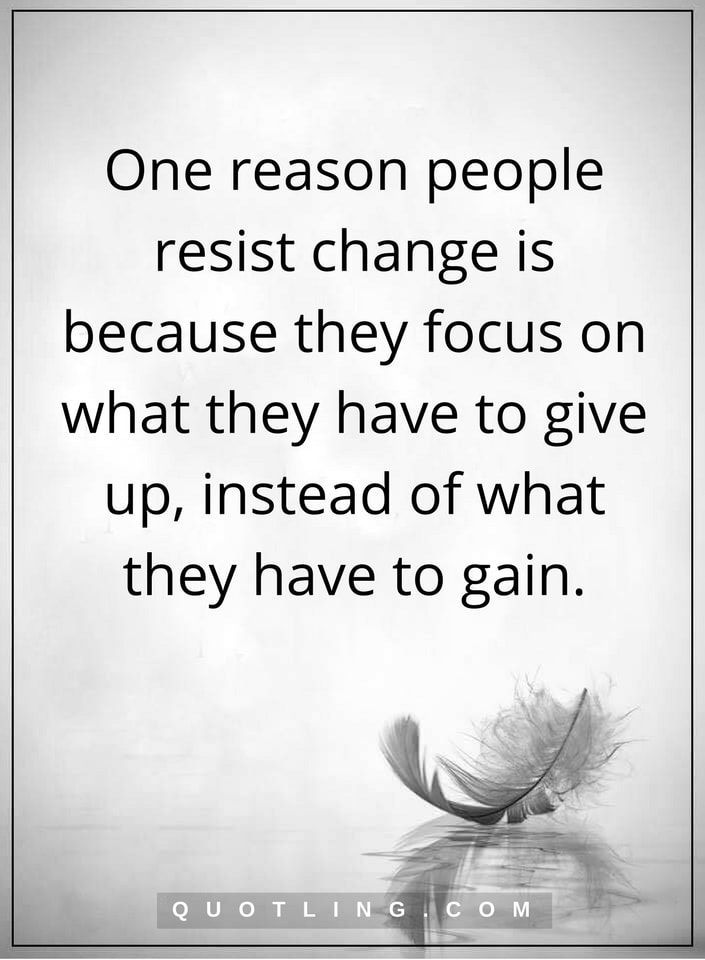 Change Quotes One Reason People Resist Change Is Because They Focus On What They Have To