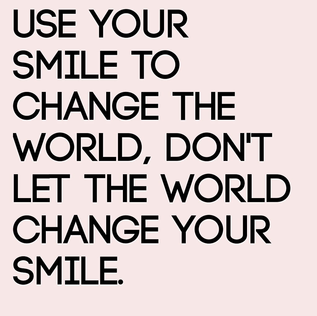 Use Your Smile To Change The World Dont Let The World Change Your Smile