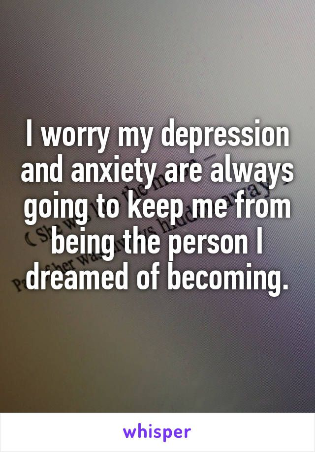 I Worry My Depression And Anxiety Are Always Going To Keep Me From Being The Person
