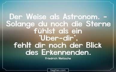 Der Weise Als Astronom Solange Du Noch Sterne Fuhlst Als Ein Uber Dir Fehlt Dir Noch Der Blick Des Erkennenden