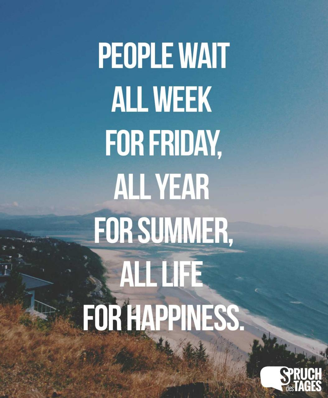 People Wait All Week For Friday All Year For Summer All Life For Happiness