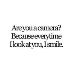 Are You A Camera Because Every Time I Look At You I Smile  E D A  C B Funny Pickup Linescheesy
