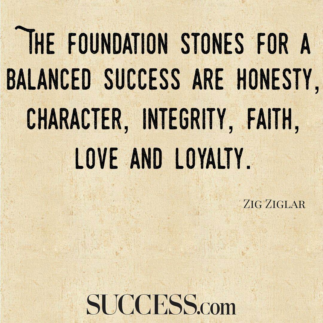 The Foundation Stones For A Balanced Success Are Honesty Character Integrity Faith Love And Loyalty Zig Ziglar