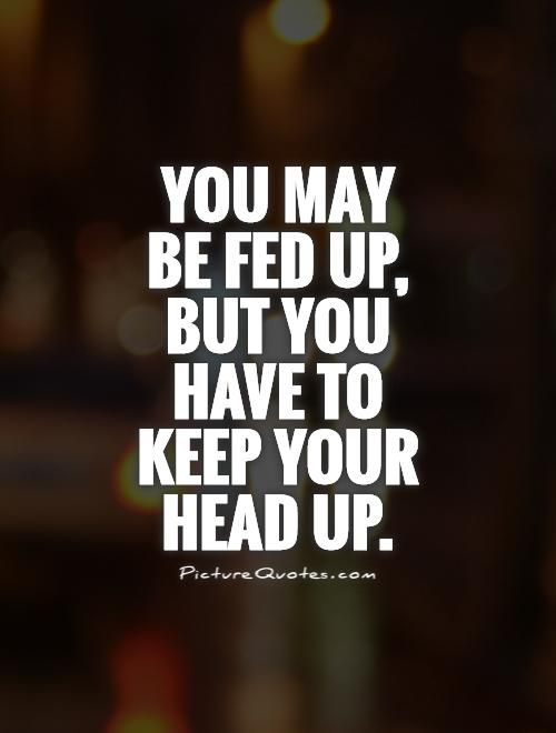 You May Be Fed Up But You Have To Keep Your Head Up Picture Quote