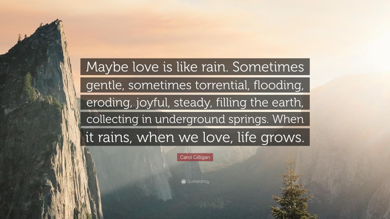 Carol Gilligan Quote Maybe Love Is Like Rain Sometimes Gentle Sometimes Torrential