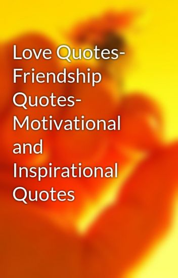 Love Quotes Friendship Quotes Motivational And Inspirational Quotes