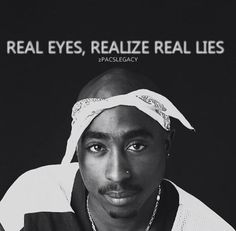 Real Eyes Realize Real Lies One Of My Favorite Quotes From Tupac