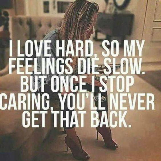 I Love Hard So My Feelings Die Slow But Once I Stop Caring Youll Never Get That Back When Youre Finally Fed Up