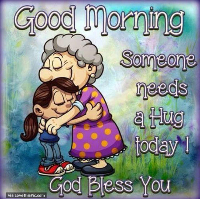 Good Morning Someone Needs A Hug Today Bless You