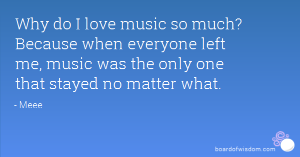 Why Do I Love Music So Much Because When Everyone Left Me Music Was The Only