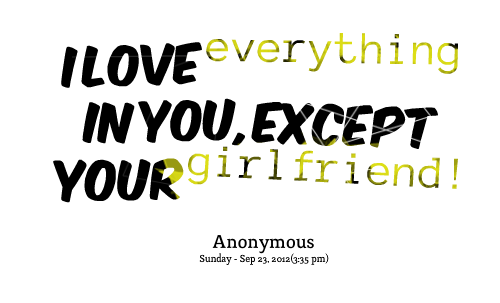 I Love Everything In You Except Your