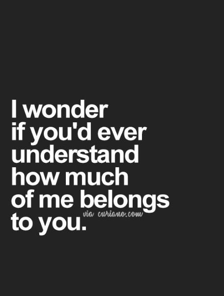 I Wonder If Youd Ever Understand How Much Of Me Belongs To You Love Again Quotesbest