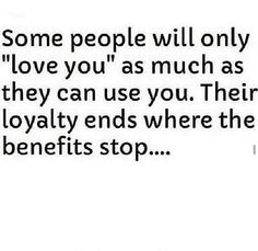 Some People Will Only Love You As Much As They Can Use You Their Loyalty Ends Where The Benefits Stop