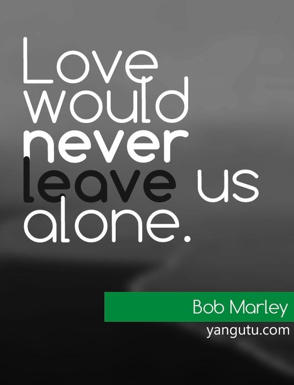 Love Would Never Leave Us Alone Bob Marley