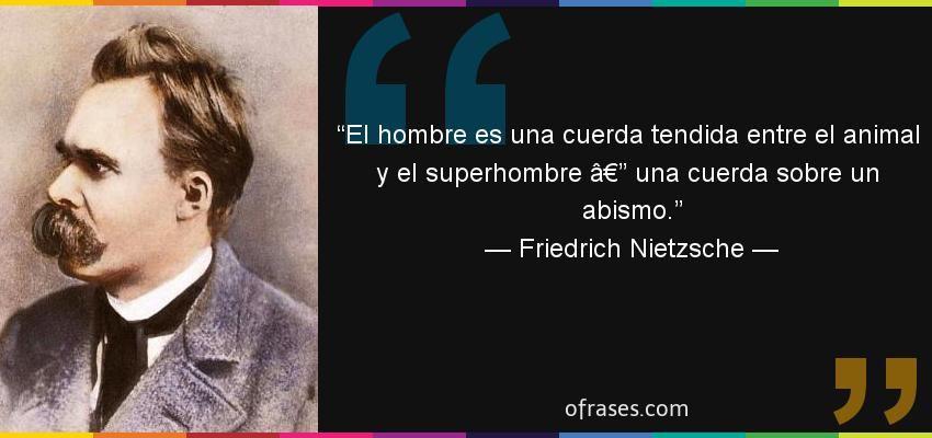 Friedrich Nietzsche El Hombre Es Una Cuerda Tendida Entre El Animal Y El Superhombre