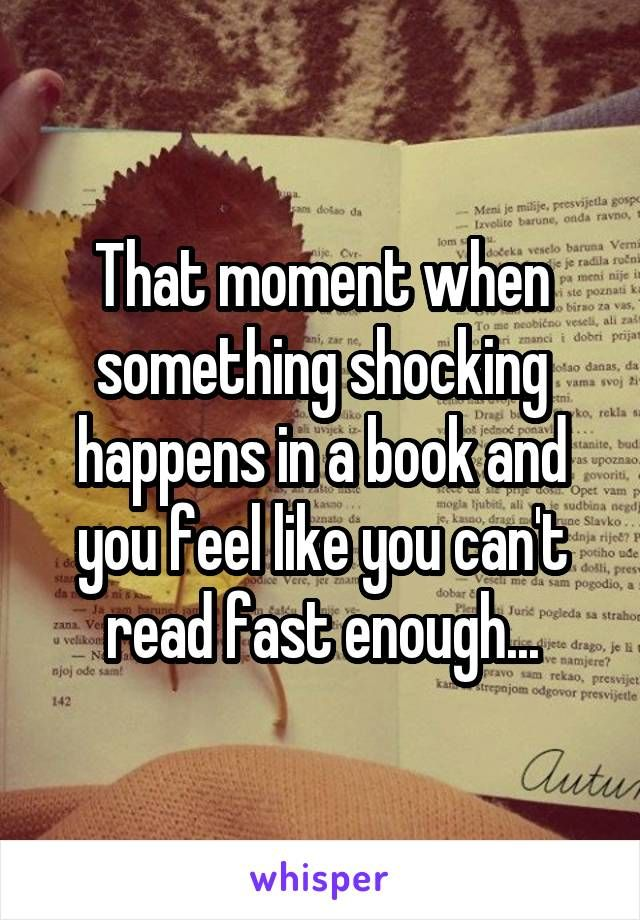 That Moment When Something Shocking Happens In A Book And You Feel Like You Cant Read Fast Enough
