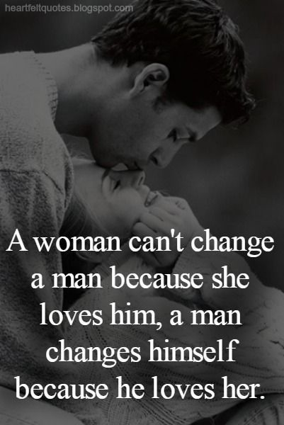 A Woman Cant Change A Man A Man Changes Himself Because He Loves Her Love Love