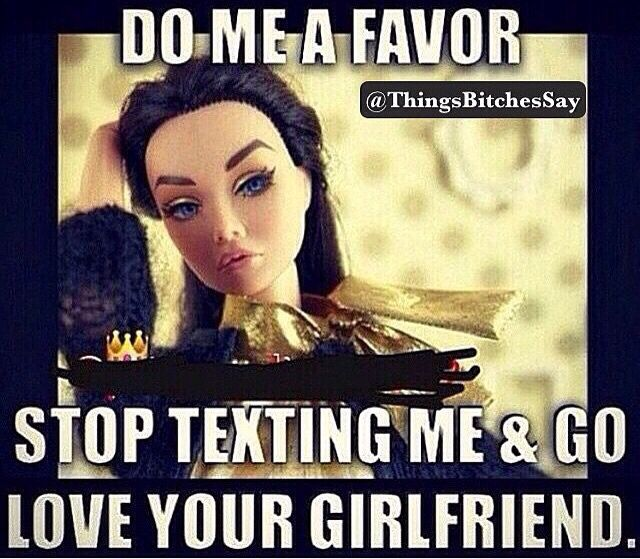 Stop Texting Me Go Love Your Girlfriend You Know The One You Gave Up Everything You Had For Your Kids House Family Everything You Have Worked For