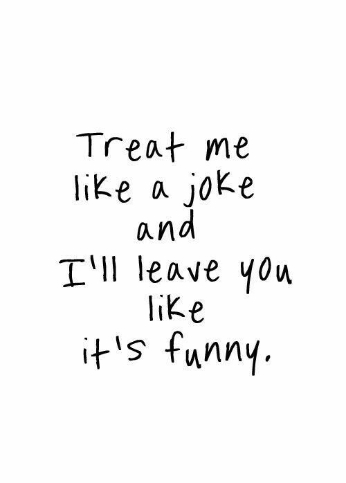 Treat Me Like A Joke And Ill Leave You Like Its Funny  C B Silly Quotes About Lovemoving
