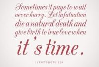 Sometimes It Pays To Wait Never Hurry Let Infatuation Die A Natural Death And Give Birth To True Love When Its Time