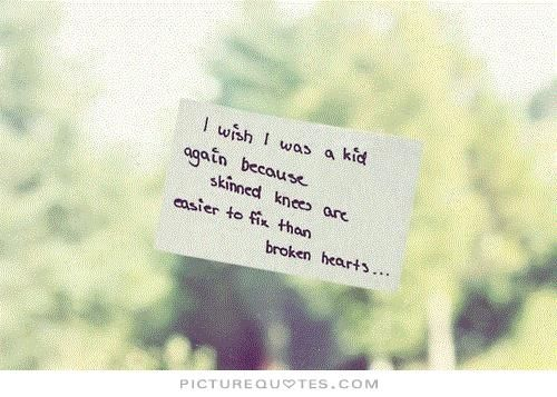 I Wish I Was A Kid Again Because Skinned Knees Are Easier To Fix Than Broken Broken Love Quotesbroken Heart