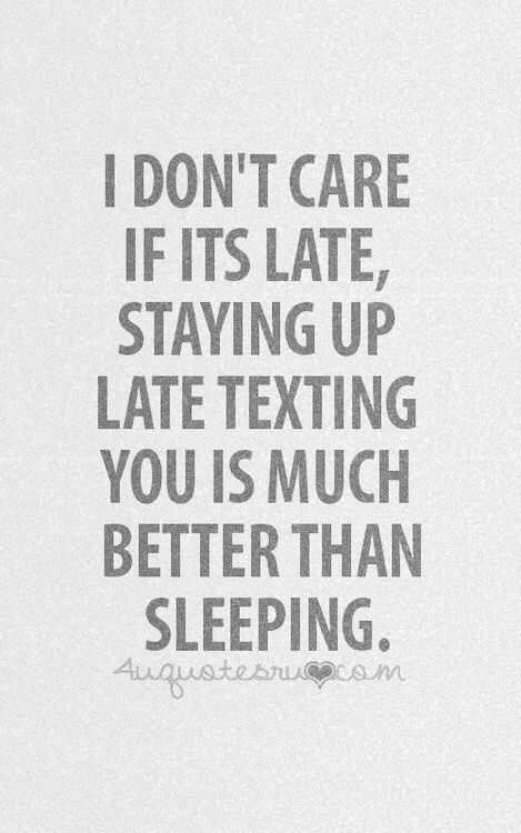 Quote I Dont Care If Its Late Staying Up Late Texting You Is Much Better Than Sleeping