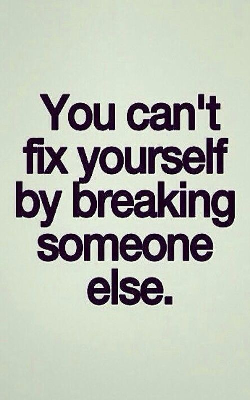 You Cant Fix Yourself By Breaking Someone Else