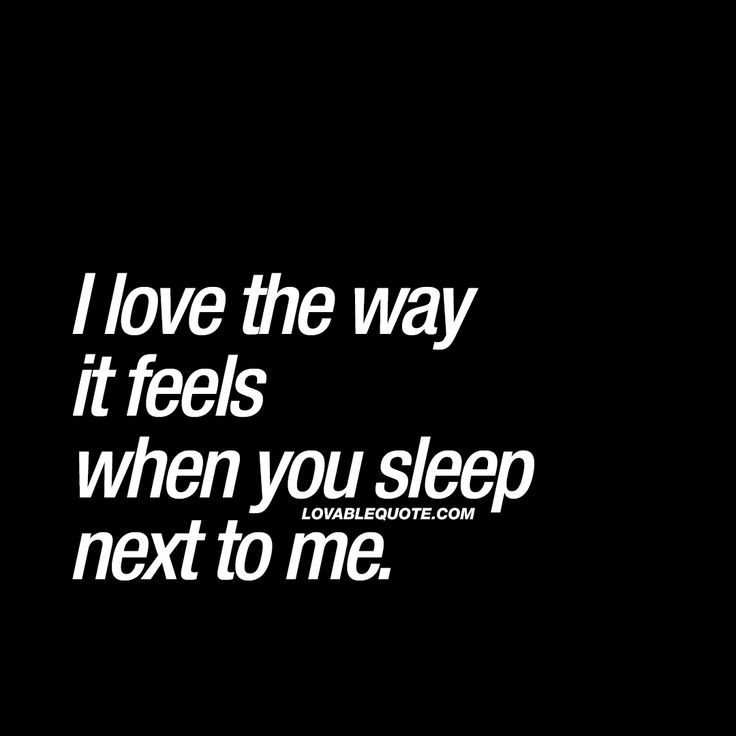 I Love The Way It Feels When You Sleep Next To Me Cute Quotes