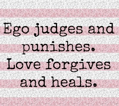 Ego Judges And Punishes Love Forgives And Heals