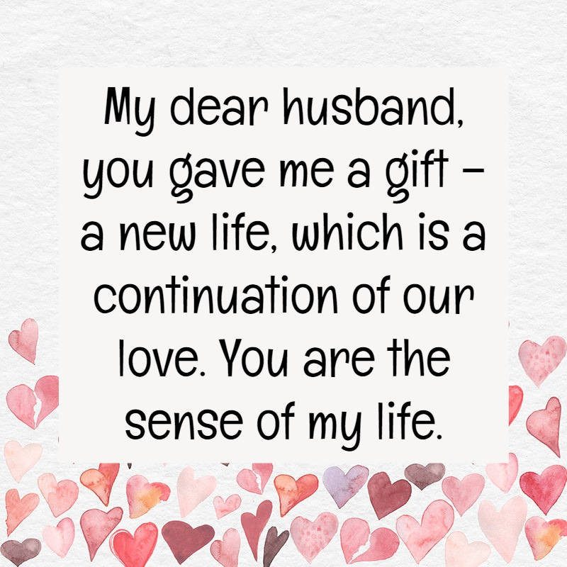 My Dear Husband You Gave Me A Gift A New Life Which Is A Continuation Of Our Love You Are The Sense Of My Life