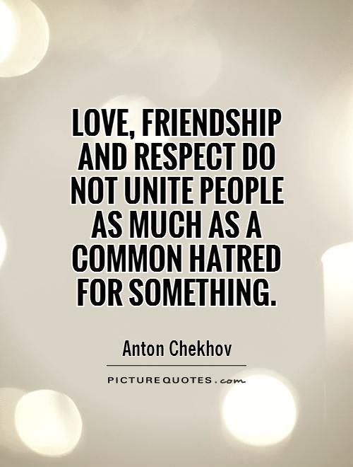 Love Friendship And Respect Do Not Unite People As Much As A Common Hatred For