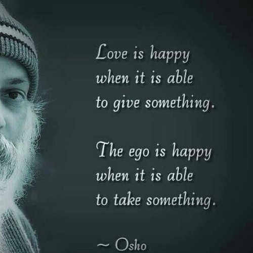 Love Is Happy When It Is Able To Give Something The Ego Is Happy When It Is Able To Take Something