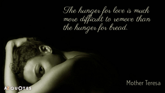 Mother Teresa Quote The Hunger For Love Is Much More Difficult To Remove Than The