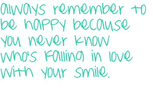 Always Remember To Be Happy Because You Never Know Whos Falling In Love With Your Smile