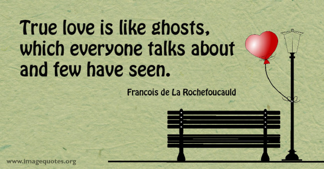 True Love Is Like Ghosts Which Everyone Talks About And Few Have Seen
